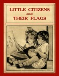 Little Citizens and their Flags by Elizabeth P. Bernis, Bess Bruce Cleaveland, Genevieve Stump, and Maude M. Grant